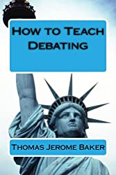 How to Teach Debating: Theory & Practical Handbook for the Non-Native Teacher, Debate Coach & International English Language Learner Worldwide