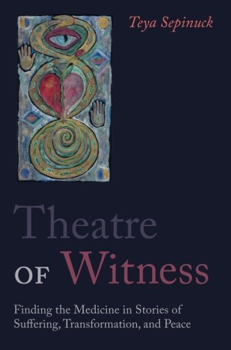 Theatre of Witness: Finding the Medicine in Stories of Suffering, Transformation, and Peace