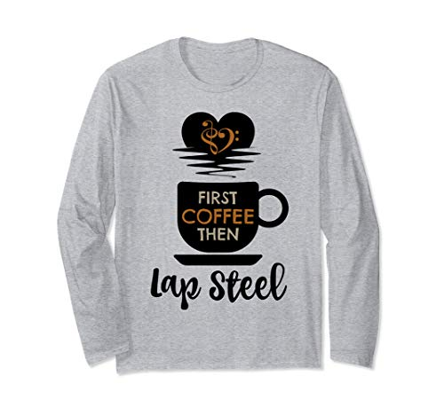 First Coffee Then Lap Steel Guitar Music Lover Guitarist Unisex Long Sleeve T-Shirt