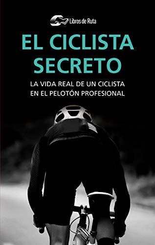 El ciclista secreto: La vida real de un ciclista en el pelotón profesional por Ciclista Anónimo,Garate Iturralde, Eneko,Elejalde Sáenz, Aitziber