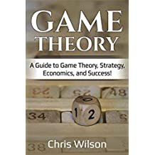 Game Theory: A Guide to Game Theory, Strategy, Economics, and Success!