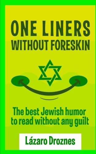 One Liners Without Foreskin.: The best Jewish humor to read without any guilt. Good for Jews and gentiles. An ecumenic contribution to solidarity, cooperation and tolerance