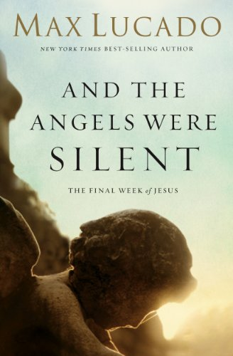 And the Angels Were Silent: The Final Week of Jesus by [Lucado, Max]