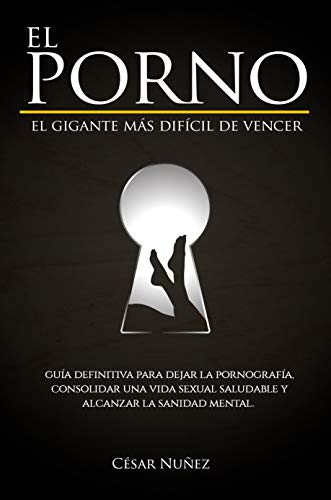 EL PORNO UN GIGANTE DIFÍCIL DE VENCER, GUÍA DEFINITIVA PARA DEJAR LA PORNOGRAFÍA, CONSOLIDAR UN VIDA SEXUAL SALUDABLE Y ALCANZAR LA SANIDAD MENTAL. (Spanish Edition)