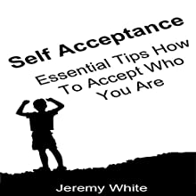 Self Acceptance: Essential Tips How to Accept Who You Are Audiobook by Jeremy White Narrated by Frank Pyne