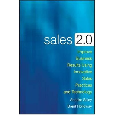 [(Sales 2.0: Improve Business Results Using Innovative Sales Practices and Technology )] [Author: Anneke Seley] [Dec-2008]