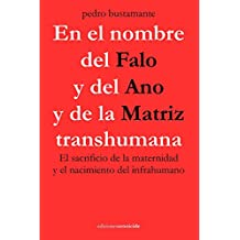 En el nombre del Falo y del Ano y de la Matriz transhumana: El sacrificio de la maternidad y el nacimiento del infrahumano (Spanish Edition)