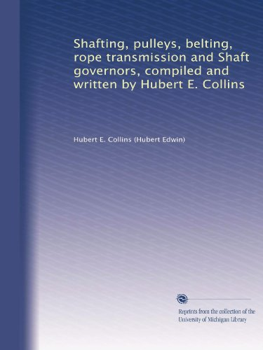 - Shafting, pulleys, belting, rope transmission and Shaft governors, compiled and written by Hubert E. Collins