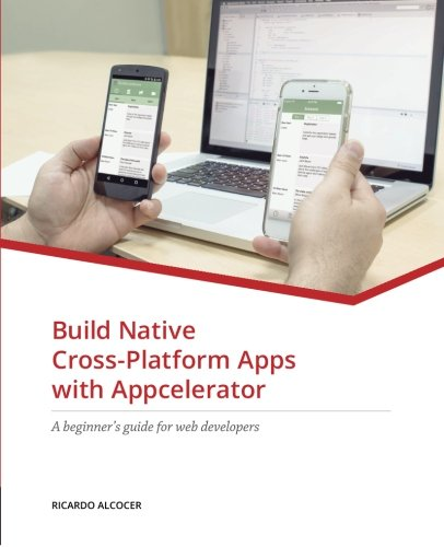 Build Native Cross-Platform Apps with Appcelerator: A beginner's guide for Web Developers by J.B. Orion