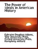 The Power of Ideals in American History, Ephraim Douglass Adams, 1140294202