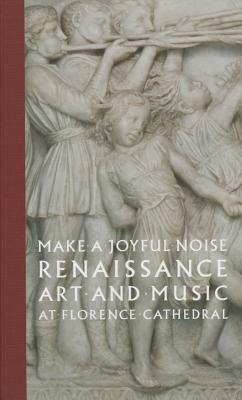 Make a Joyful Noise : Renaissance Art and Music at Florence Cathedral(Hardback) - 2014 Edition pdf epub