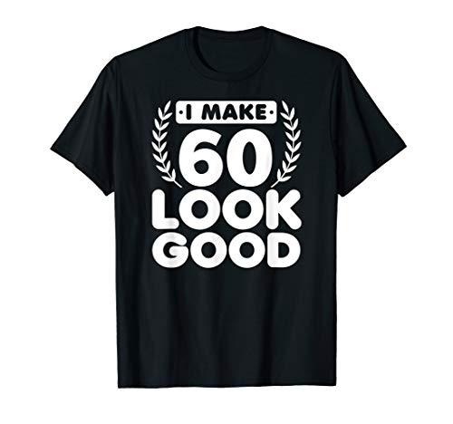 I Make 60 Look Good 60th Birthday Sixty Gift T-Shirt -