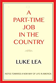 A Part-time Job in the Country: Notes Toward a New Way of Life in America by [Lea, Luke]