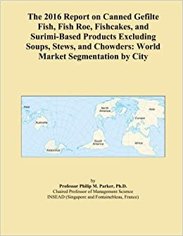 Book The 2016 Report on Canned Gefilte Fish, Fish Roe, Fishcakes, and Surimi-Based Products Excluding Soups, Stews, and Chowders: World Market Segmentation by City