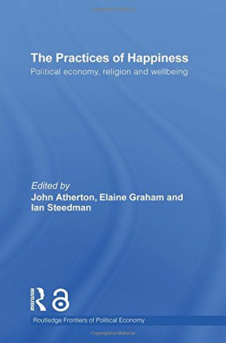 The Practices of Happiness (Open Access): Political Economy, Religion and Wellbeing (Routledge Frontiers of Political Ec
