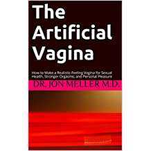 The Artificial Vagina: How to Make a Realistic-Feeling Vagina for Sexual Health, Stronger Orgasms, and Personal Pleasure