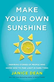 Make Your Own Sunshine: Inspiring Stories of People Who Find Light in Dark Times
