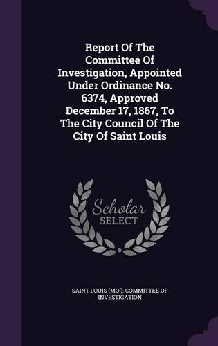 Download Report Of The Committee Of Investigation, Appointed Under Ordinance No. 6374, Approved December 17, 1867, To The City Council Of The City Of Saint Louis PDF