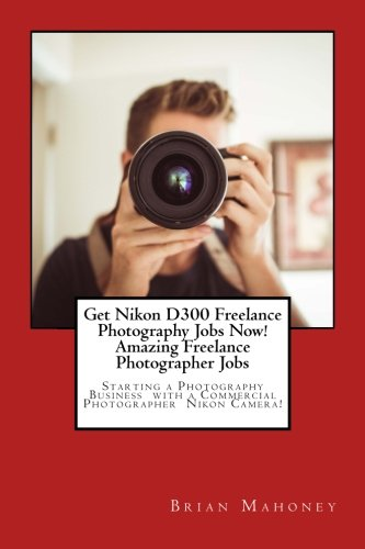 Get Nikon D300 Freelance Photography Jobs Now! Amazing Freelance Photographer Jobs: Starting A Photography Business With A Commercial Photographer Nikon Camera!