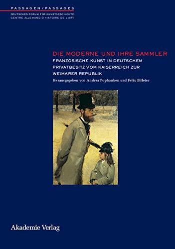 Die Moderne und ihre Sammler: Französische Kunst in deutschem Privatbesitz vom Kaiserreich zur Weimarer Republik