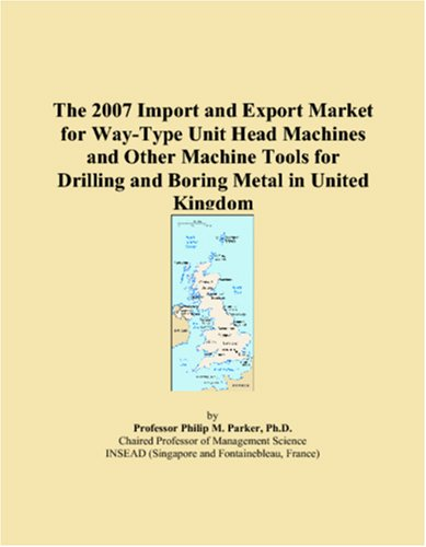 The 2007 Import And Export Market For Way Type Unit Head Machines And Other Machine Tools For Drilling And Boring Metal In United Kingdom