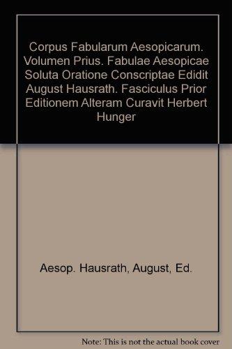 Corpus Fabularum Aesopicarum. Volumen Prius. Fabulae Aesopicae Soluta Oratione Conscriptae Edidit August Hausrath. Fasciculus Prior Editionem Alteram Curavit Herbert Hunger