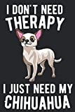 img - for I DON'T NEED THERAPY.I JUST NEED MY CHIHUAHUA: Notebook / Journal / Diary, Notebook Writing Journal ,6x9 dimension|120pages book / textbook / text book