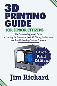 3D PRINTING GUIDE FOR SENIOR CITIZENS: The Complete Beginners Guide to Learning the Fundamentals of 3D Printin