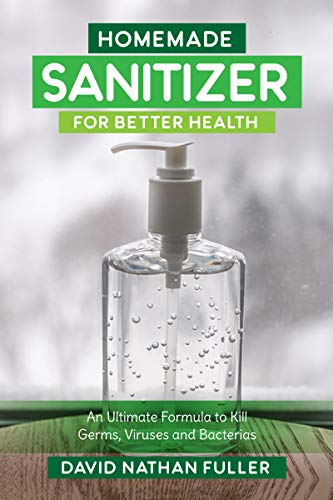 Homemade Sanitizer for Better Health: An Ultimate Formula to kill Germs, Viruses and Bacteria by [Fuller, David Nathan ]