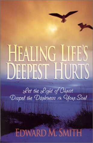 Healing Life's Deepest Hurts: Let the Light of Christ Dispel the Darkness in Your Soul