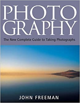Photography The New Complete Guide To Taking Photographs Freeman John 9781843400363 Amazon Com Books