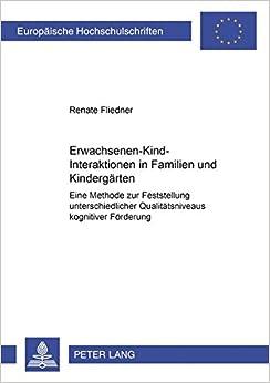 Erwachsenen-Kind-Interaktionen in Familien Und Kindergaerten: Eine Methode Zur Feststellung Unterschiedlicher Qualitaetsniveaus Kognitiver Foerderung ... / European University Studie