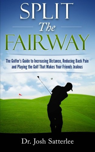 Split the Fairway: The Golfer's Guide to Increasing Distance, Reducing Back Pain and Playing the Golf That Makes Your Friends Jealous