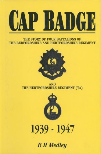 Cap Badge: The Story of Four Battalions of The Bedfordshire and Hertfordshire Regiment and the Hertfordshire Regiment (TA) 1939-1947: The Story of Four ... and Hertfordshire Regiment (T.A.), 1939-47