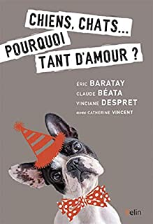 Chiens, chats... : pourquoi tant d'amour ?, Baratay, Eric