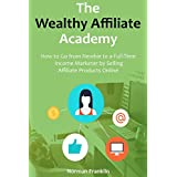 The Wealthy Affiliate Academy: How to Go from Newbie to a Full-Time Income Marketer by Selling Affiliate Products...