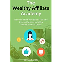 The Wealthy Affiliate Academy: How to Go from Newbie to a Full-Time Income Marketer by Selling Affiliate Products Online (2 in 1 bundle)