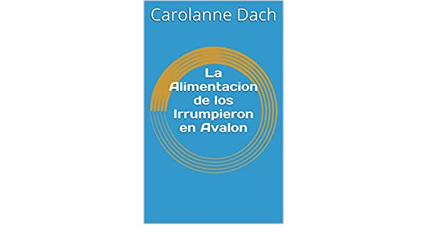 La Alimentacion de los Irrumpieron en Avalon (Spanish Edition) - Kindle edition by Carolanne Dach. Literature & Fiction Kindle eBooks @ Amazon.com.