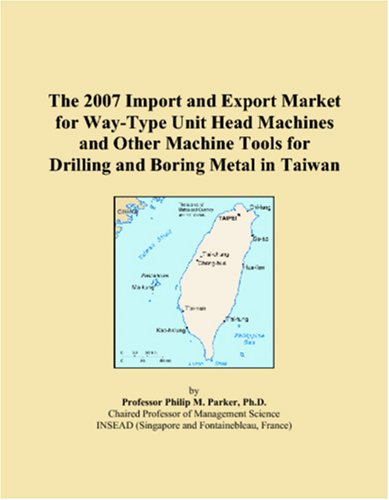The 2007 Import And Export Market For Way Type Unit Head Machines And Other Machine Tools For Drilling And Boring Metal In Taiwan