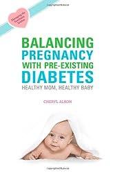 By Cheryl Alkon - Balancing Pregnancy with Pre-existing Diabetes: Healthy Mom, Healthy Baby (1.1.2012)
