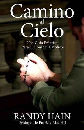 Camino Al Cielo: Una Guia Practica Para El Hombre Catolico (Spanish Edition)