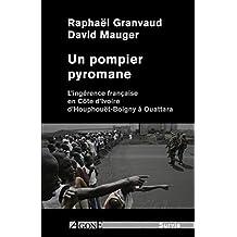 Un pompier pyromane: L'ingérence française en Côte d'Ivoire d'Houphouët-Boigny à Ouattara (Dossiers noirs) (French Edition)