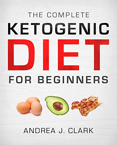 The Complete Ketogenic Diet for Beginners: The Ultimate Guide to Living the Keto Lifestyle by Andrea J. Clark