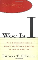 Woe Is I: The Grammarphobe's Guide to Better English in Plain English by Patricia T. O'Conner (1996-09-24)