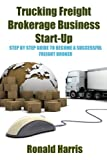Trucking Freight Brokerage Business Start-Up: Step By Step - Best Reviews Guide