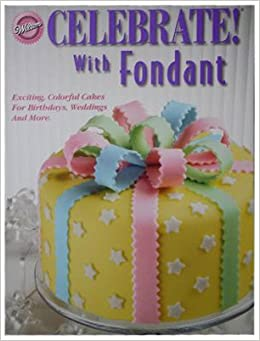 Celebrate! With Fondant: Exciting, Colorful Cakes for Birthdays, Weddings and More