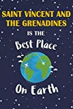 Saint Vincent and the Grenadines Is The Best Place On Earth: Saint Vincent and the Grenadines Souvenir Notebook