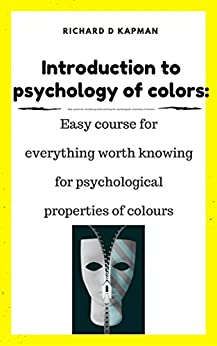 Introduction to psychology of colors: Easy course for everything worth knowing for psychological properties of colours (Color psychology)