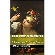Short Stories Of My Creation: A Collection Of Short Stories