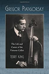 Gregor Piatigorsky: The Life and Career of the Virtuoso Cellist
